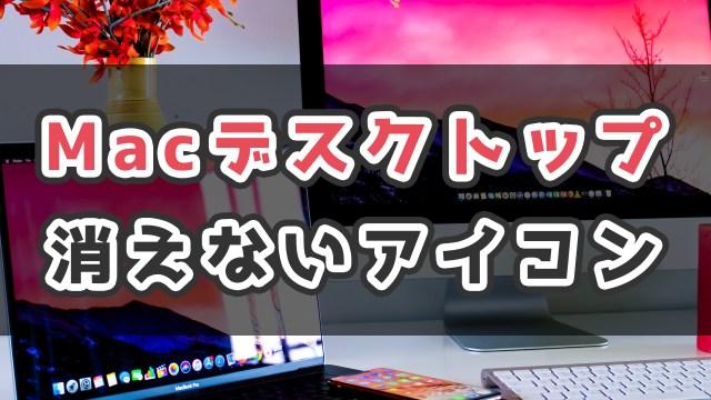 Macのデスクトップ画面に消えないアイコンが残ったときの削除方法_サムネ