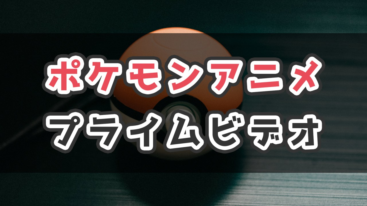 ポケモンアニメを見たい時はAmazonプライムビデオがオススメ!_サムネ