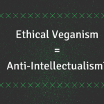 Ethical Veganism as Anti-Intellectualism: Eurocentric White Masculinist Traditions of Intellectualism