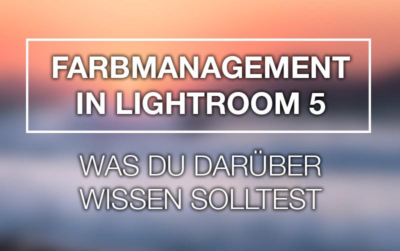 Farbmanagement in Lightroom 5 – Was du darüber wissen solltest