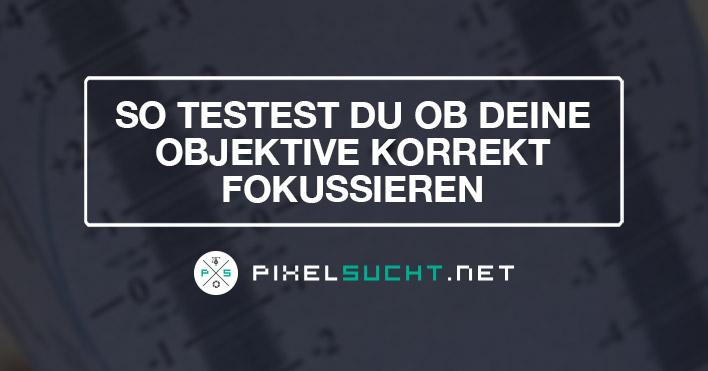 Fokustest – So testest du ob deine Objektive korrekt fokussieren