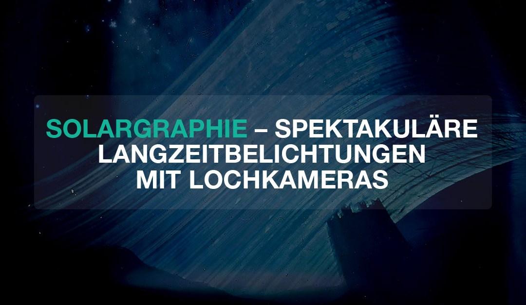 Solargraphie – Spektakuläre Langzeitbelichtungen mit Lochkameras