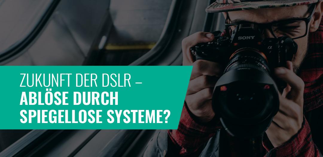 Zukunft der DSLR – Ablöse durch spiegellose Systeme?