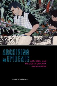 Archiving an Epidemic: Art, AIDS, and the Queer Chicanx Avant-Garde (Sexual Cultures)