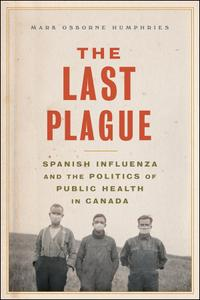The Last Plague: Spanish Influenza and the Politics of Public Health in Canada