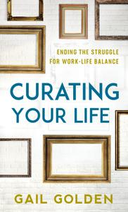 Curating Your Life: Ending the Struggle for Work-Life Balance