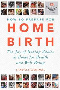 How to Prepare for Home Birth: The Joy of Having Babies at Home for Health and Well-Being