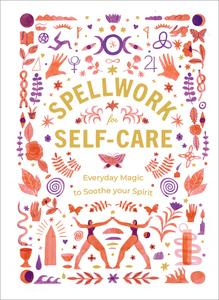 Spellwork for Self-Care: Everyday Magic to Soothe Your Spirit