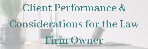 Client Performance and Considerations for the Law Firm Owner