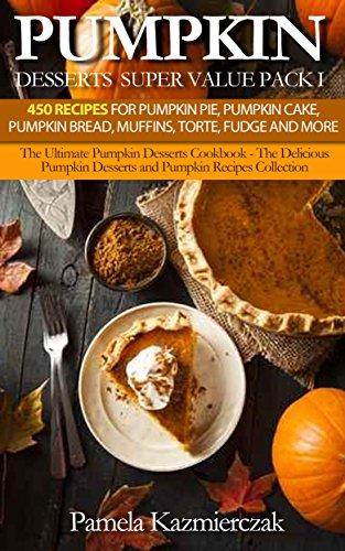 Pumpkin Desserts Super Value Pack I - 450 Recipes For Pumpkin Pie, Pumpkin Cake, Pumpkin Bread, Muffins, Torte, Fudge and More (The Ultimate Pumpkin Desserts ... Desserts and Pumpkin Recipes Collection 13)