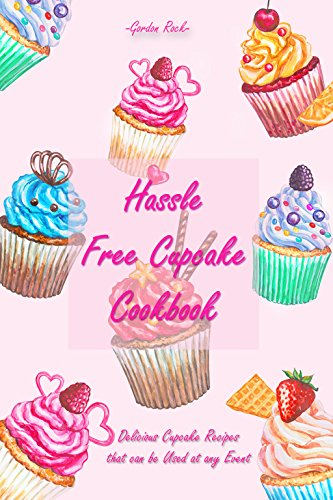 Hassle Free Cupcake Cookbook: Delicious Cupcake Recipes that can be Used at any Event