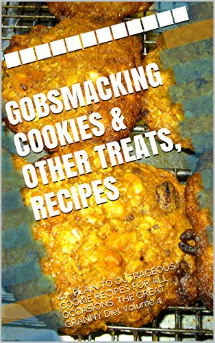 GOBSMACKING COOKIES & OTHER TREATS, RECIPES: 44+ PLAIN TO OUTRAGEOUS COOKIE RECIPES FOR ALL OCCASIONS. THE GREAT GRANNY Diet Volume 4