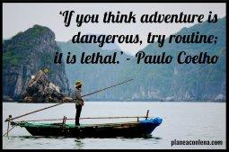 'Si piensas que la aventura es peligrosa, prueba la rutina; es mortal.' - Paulo Coelho -