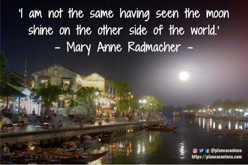 'No soy la misma después de haber visto la luna brillar en el otro lado del mundo.' - Mary Anne Radmacher