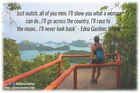 'Solo miren, todos ustedes hombres. Te mostraré lo que una mujer puede hacer ... Cruzaré el país, correré hacia la Luna ... Nunca miraré hacia atrás.' – Edna Gardner Whyte