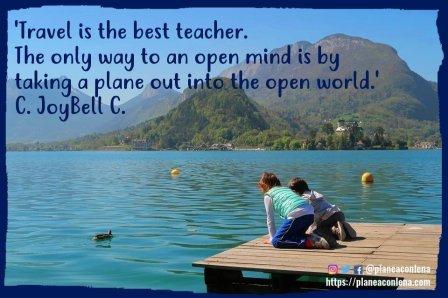 'Viajar es el mejor profesor. La única manera de tener una mente abierta es tomando un avión hacia un mundo abierto. ' - C. JoyBell C