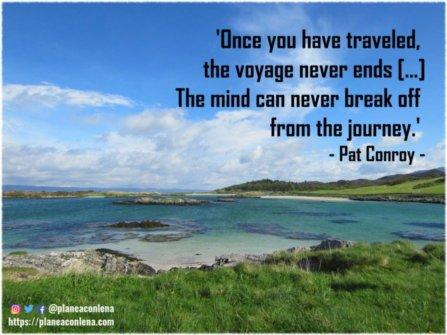 'Una vez que has viajado, el viaje nunca termina [...] La mente nunca puede separarse del viaje.' - Pat Conroy
