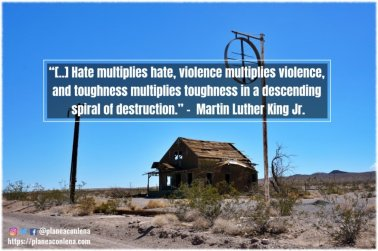 '[..] Hate cannot drive out hate; only love can do that. Hate multiplies hate, violence multiplies violence, and toughness multiplies toughness in a descending spiral of destruction.'- Martin Luther King Jr.