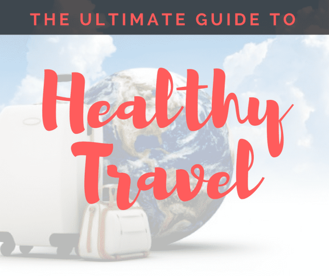 The Ultimate Guide to Healthy Travel