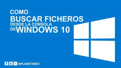 Buscar ficheros desde la consola de Windows 10