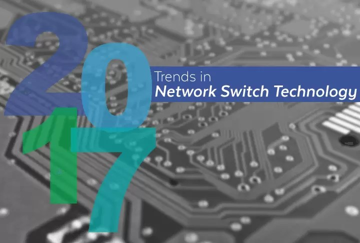 Predictions: 2017 Trends in Network Switch Technology