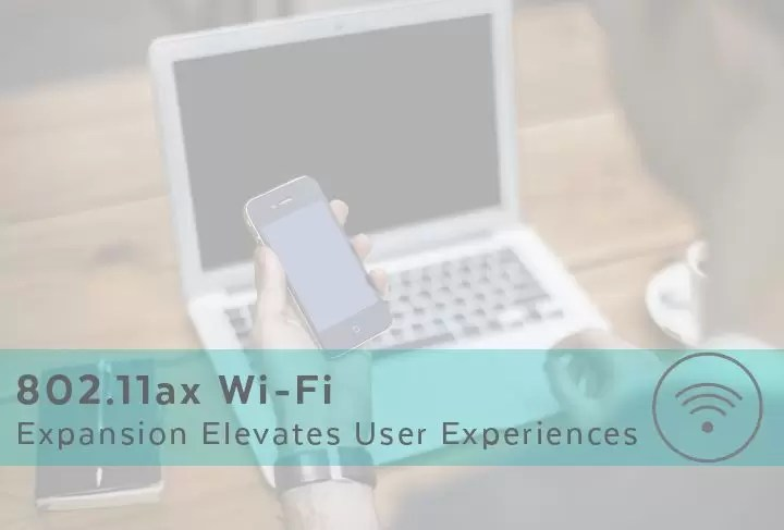 802.11ax Wi-Fi Expansion Elevates User Experiences