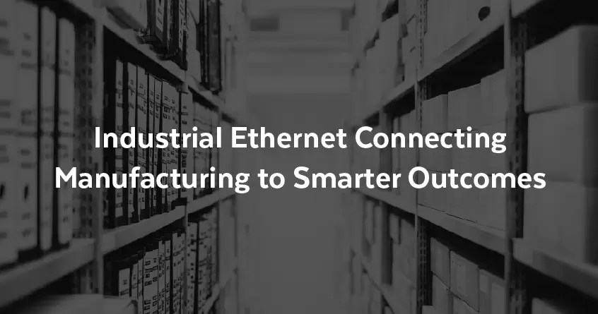 Industrial Ethernet Connecting Manufacturing to Smarter Outcomes