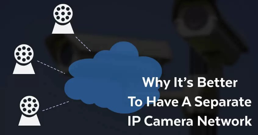 Why It's Better To Have A Separate IP Camera Network