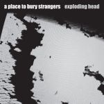 A PLACE TO BURY STRANGERS – Exploding Head