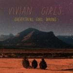 VIVIAN GIRLS – Everything Goes Wrong