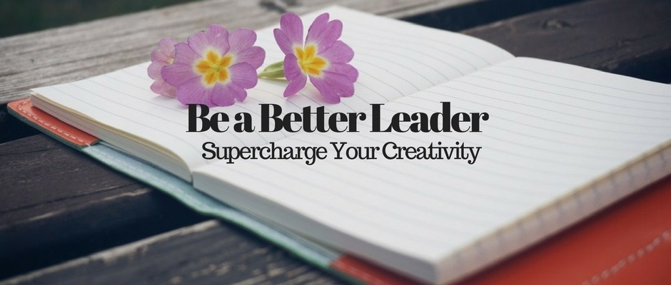 Be a Better Leader – Supercharge Your Creativity