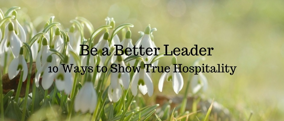Be a Better Leader – 10 Ways to Show True Hospitality