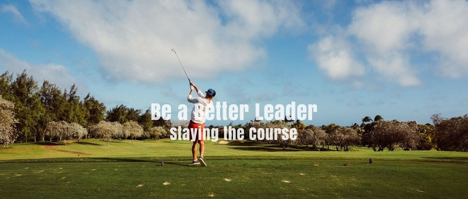 Be a Better Leader – Staying the Course