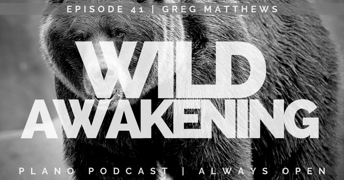 Wild Awakening | Greg J Matthews | Plano Podcast Episode 41