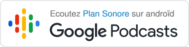 Ecoutez Plan Sonore sur androïd - Google podcasts