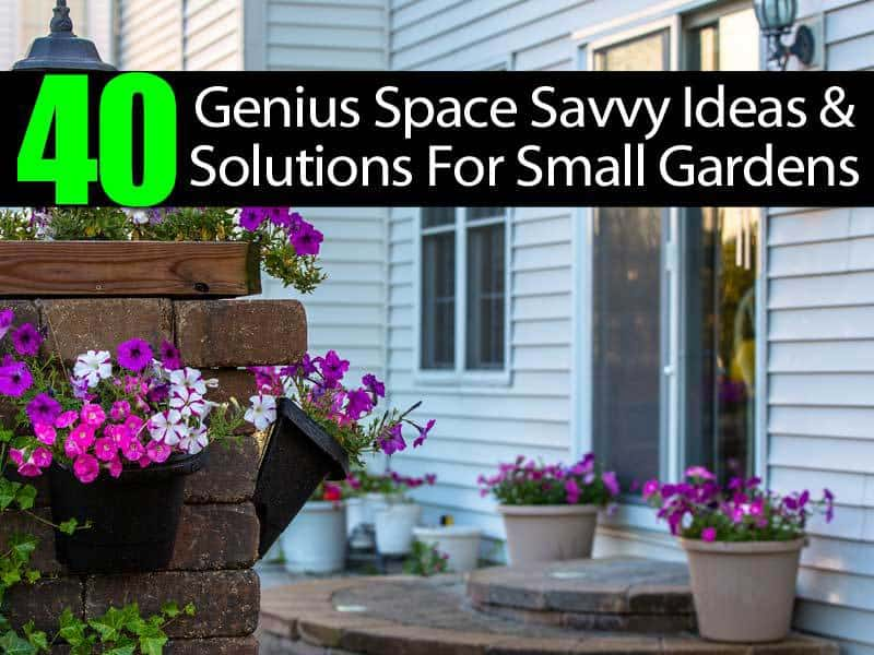 40 Genius Space Savvy Ideas And Solutions For Small Gardens