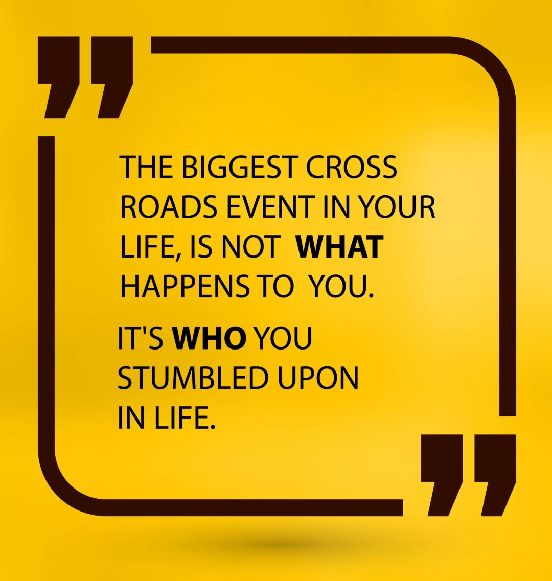 The Biggest Cross Roads Event in Your Life, Is Not What Happens to You. It's Who You Stumbled Upon in Life.