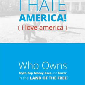 I Hate America! (I Love America): Who Owns Myth, Pop, Money, Race, and Terror in the Land of the Free?