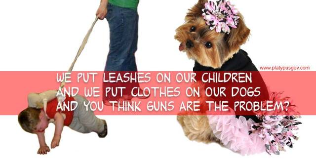 We put leashes on our children and we put clothes on our dogs and you think guns are the problem?