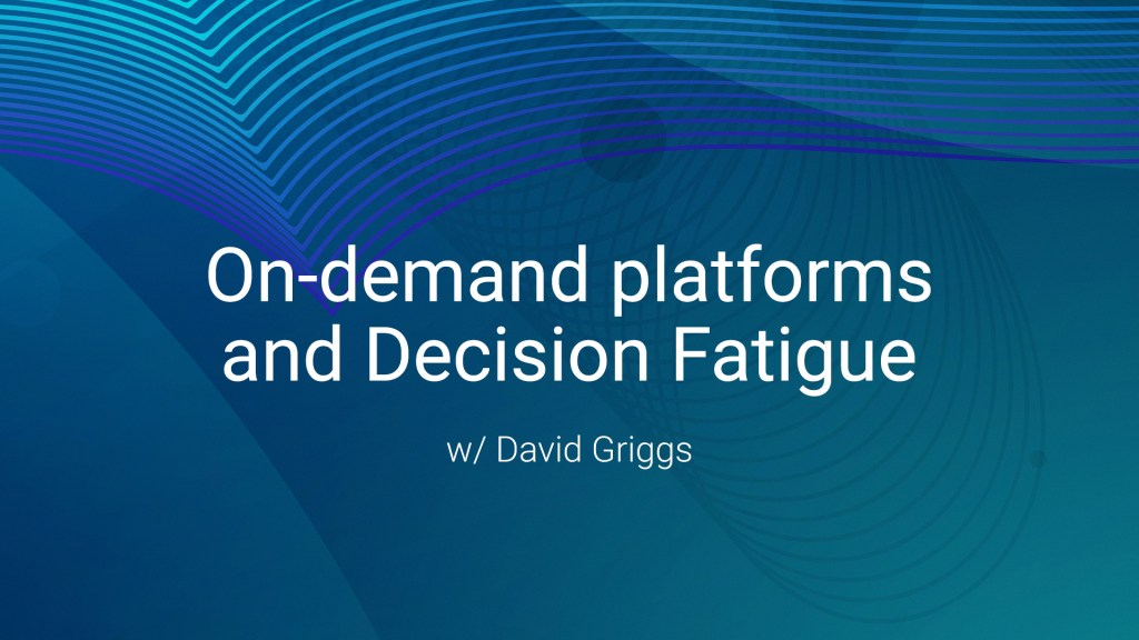 On-Demand platforms and decision fatigue - w/ David Griggs