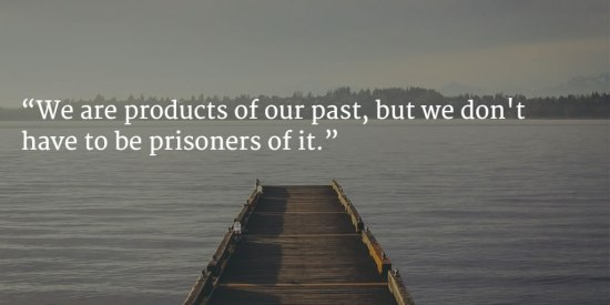 """We are products of our past, but we don't have to be prisoners of it."""