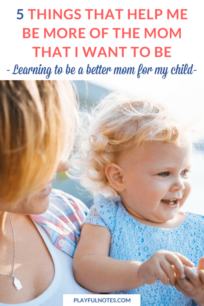 How to be a better mom: How many times have you wondered this? I've gathered here 5 things that really made a difference for me and helped me become more of the mom that I want to be. And I hope that they will inspire you too! | How to be a better mom ideas | Positive parenting ideas | Parenting tips
