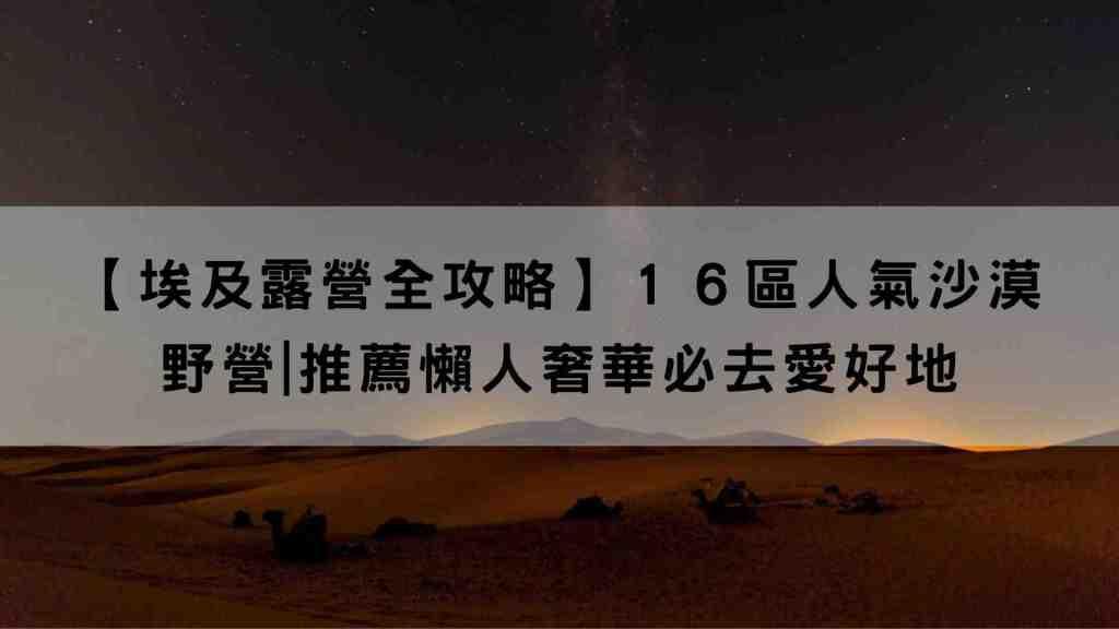 【埃及露營全攻略】16區人氣沙漠野營|推薦懶人奢華必去愛好地