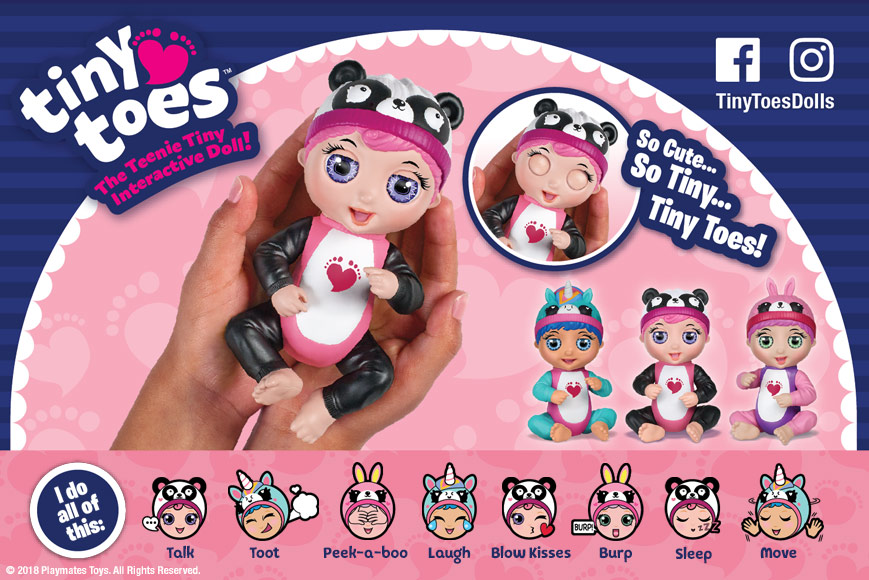 Tiny Toes Dolls (Animal Love assortment) Playmates Toys is introducing Tiny Toes, which are teenie, tiny interactive dolls that come to life in the palm of your hand! Each Tiny Toes doll has 6 highly responsive sensors that react to touch, motion or light. These adorable, teenie tiny dolls come to life by opening and closing their eyes! Their heads and arms move, reacting to your every touch. Their legs are articulated at the hip, so they can sit upright or lay down and be rocked to sleep. Packed with endearing interactive play, each doll blows kisses, plays peek-a-boo with you, burps and has even more unexpected surprises, all while sitting in the palm of your hand! So cute…so tiny….Tiny Toes! Kids can collect all 3 Tiny Toes dolls in the Animal Love assortment: Giggling Gabby (loves pandas) Ticklish Tess (loves unicorns) Laughing Luna (loves bunnies)