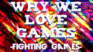 Why We Love Games – Fighting Games