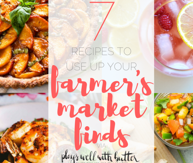 6 Farmers Market Recipes To Use Your Farmers Market Finds This Summer Healthy Recipes