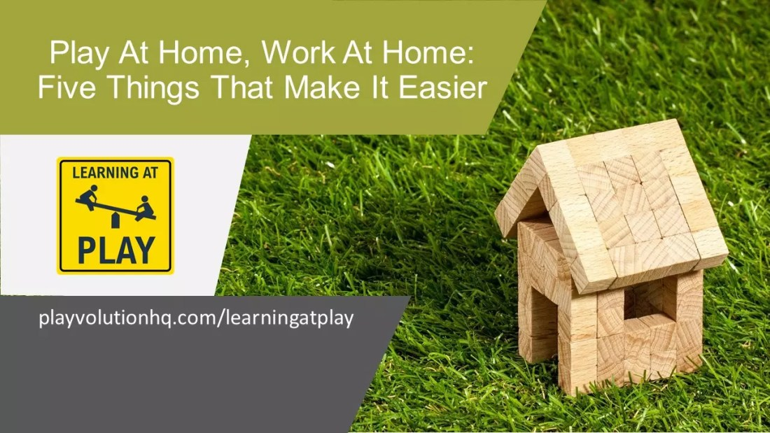 Play At Home, Work At Home: Five Things That Make It Easier