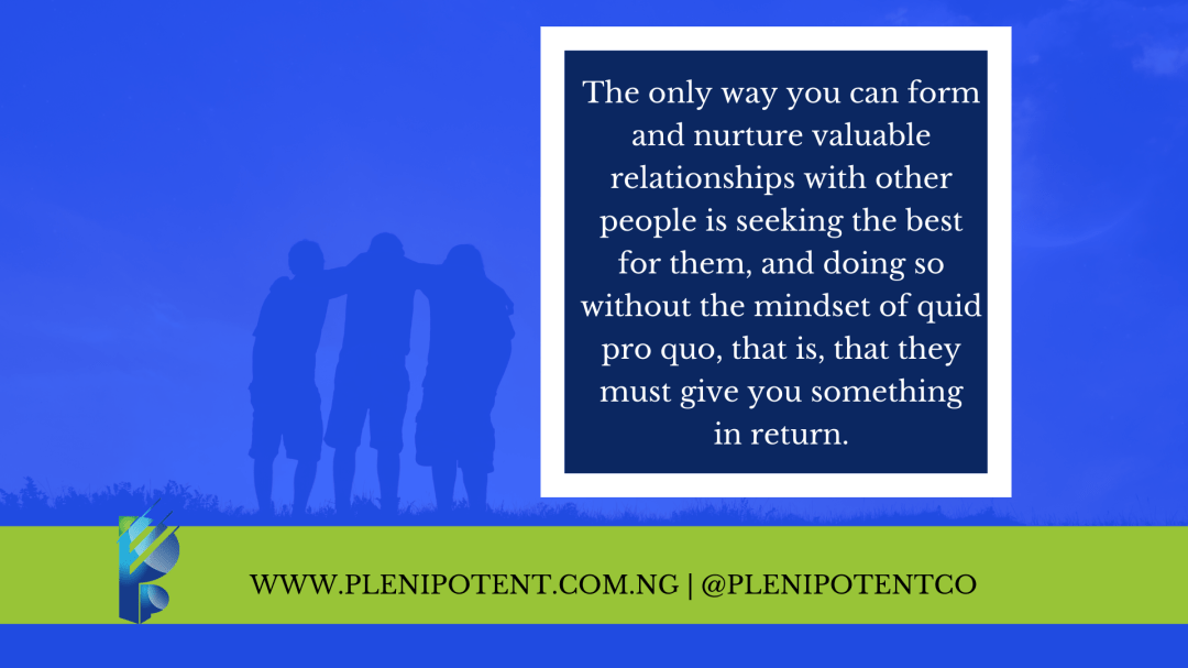 The only way you can form and nurture valuable relationships with other people is seeking the best for them, and doing so without the mindset of quid pro quo, that is, that they must give you something in return.