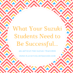 What Your Suzuki Violin Students Need to Be Successful…