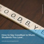 How to Say Goodbye to Music Students You Love